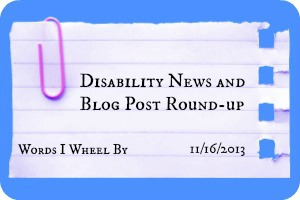 Disability News and Blog Post Round-up, Words I Wheel By, 11/16/13